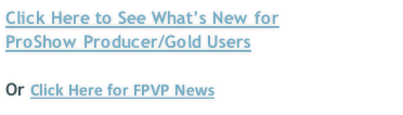Click Here to See What's New for  ProShow Producer/Gold Users   Or Click Here for FPVP News