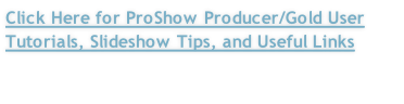 Click Here for ProShow Producer/Gold User Tutorials, Slideshow Tips, and Useful Links